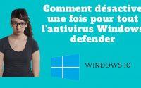 Tutoriel :Comment désactiver Windows defender définitivement sur Windows10