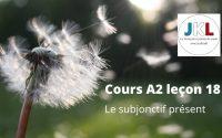 JKL - cours A2 leçon 18 - le subjonctif présent